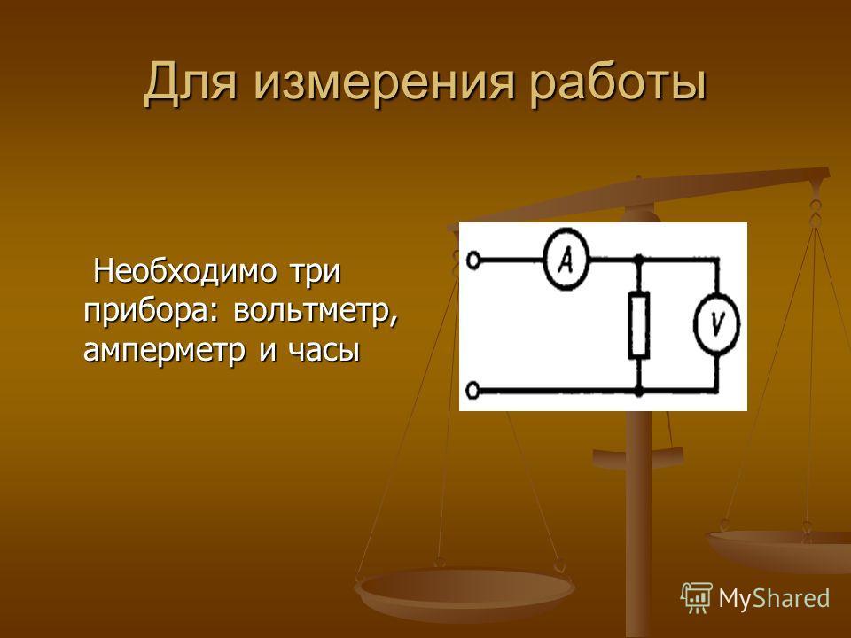 Для измерения работы Необходимо три прибора: вольтметр, амперметр и часы Необходимо три прибора: вольтметр, амперметр и часы