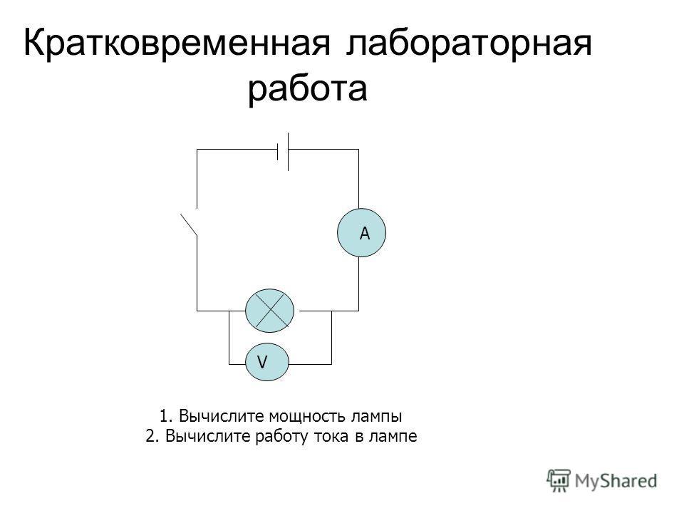 Кратковременная лабораторная работа V A 1. Вычислите мощность лампы 2. Вычислите работу тока в лампе