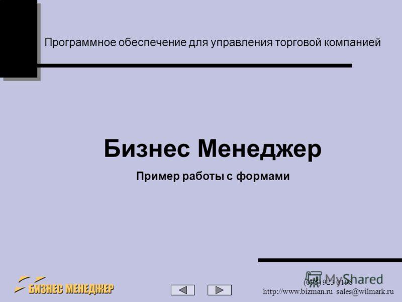 (095) 923 0198 http://www.bizman.ru sales@wilmark.ru Программное обеспечение для управления торговой компанией Бизнес Менеджер Пример работы с формами