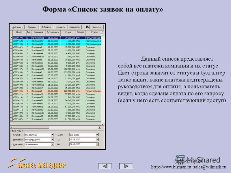 (095) 923 0198 http://www.bizman.ru sales@wilmark.ru Данный список представляет собой все платежи компании и их статус. Цвет строки зависит от статуса и бухгалтер легко видит, какие платежи подтверждены руководством для оплаты, а пользователь видит,