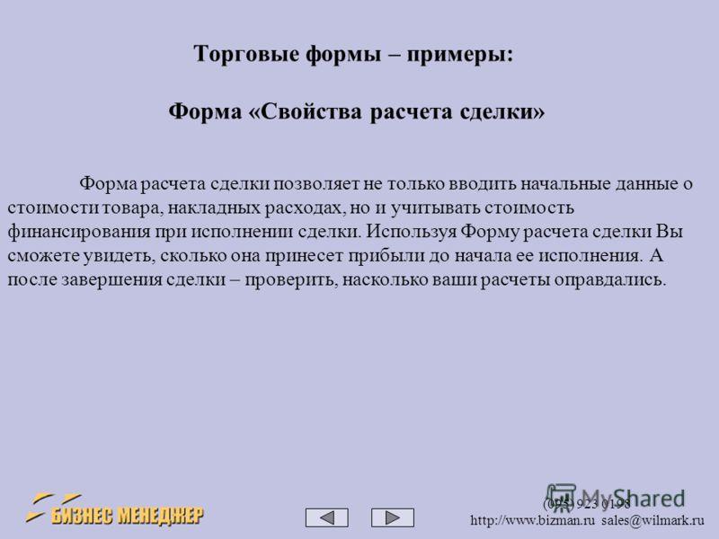 (095) 923 0198 http://www.bizman.ru sales@wilmark.ru Форма расчета сделки позволяет не только вводить начальные данные о стоимости товара, накладных расходах, но и учитывать стоимость финансирования при исполнении сделки. Используя Форму расчета сдел