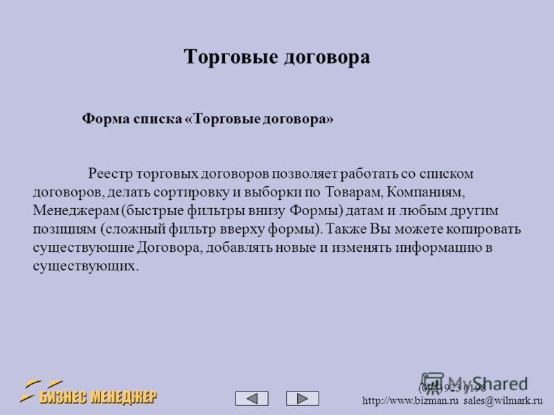 (095) 923 0198 http://www.bizman.ru sales@wilmark.ru Торговые договора Реестр торговых договоров позволяет работать со списком договоров, делать сортировку и выборки по Товарам, Компаниям, Менеджерам (быстрые фильтры внизу Формы) датам и любым другим