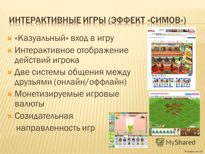 «Казуальный» вход в игру Интерактивное отображение действий игрока Две системы общения между друзьями (онлайн/оффлайн) Монетизируемые игровые валюты Созидательная направленность игр Флешеры, вы где?