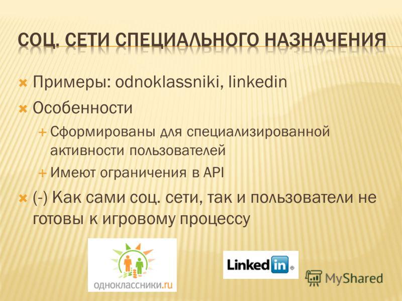Примеры: odnoklassniki, linkedin Особенности Сформированы для специализированной активности пользователей Имеют ограничения в API (-) Как сами соц. сети, так и пользователи не готовы к игровому процессу
