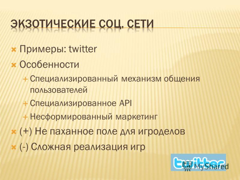 Примеры: twitter Особенности Специализированный механизм общения пользователей Специализированное API Несформированный маркетинг (+) Не паханное поле для игроделов (-) Сложная реализация игр