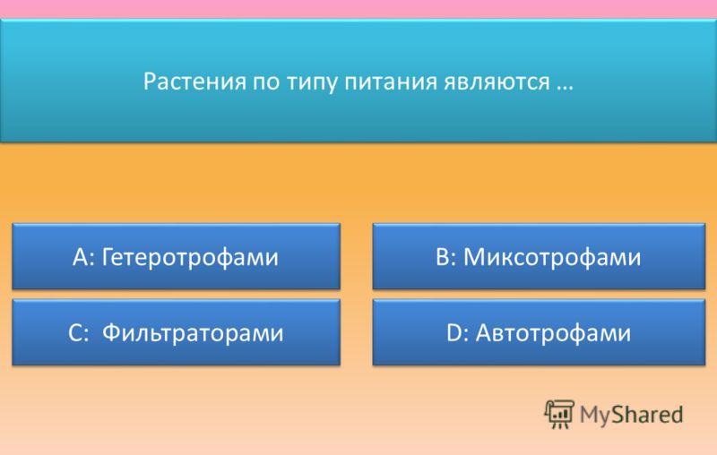 Растения по типу питания являются … А: Гетеротрофами С: Фильтраторами В: Миксотрофами D: Автотрофами