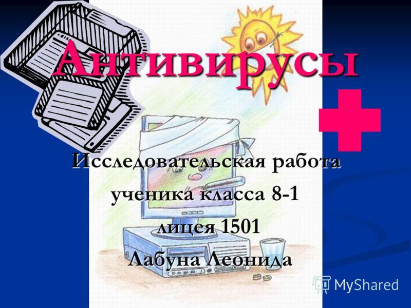 Антивирусы Исследовательская работа ученика класса 8-1 л лицея 1501 Лабуна Леонида
