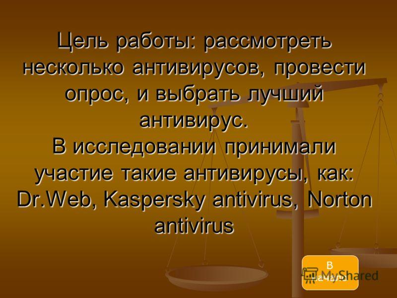 Цель работы: рассмотреть несколько антивирусов, провести опрос, и выбрать лучший антивирус. В исcледовании принимали участие такие антивирусы, как: Dr.Web, Kaspersky antivirus, Norton antivirus В начало