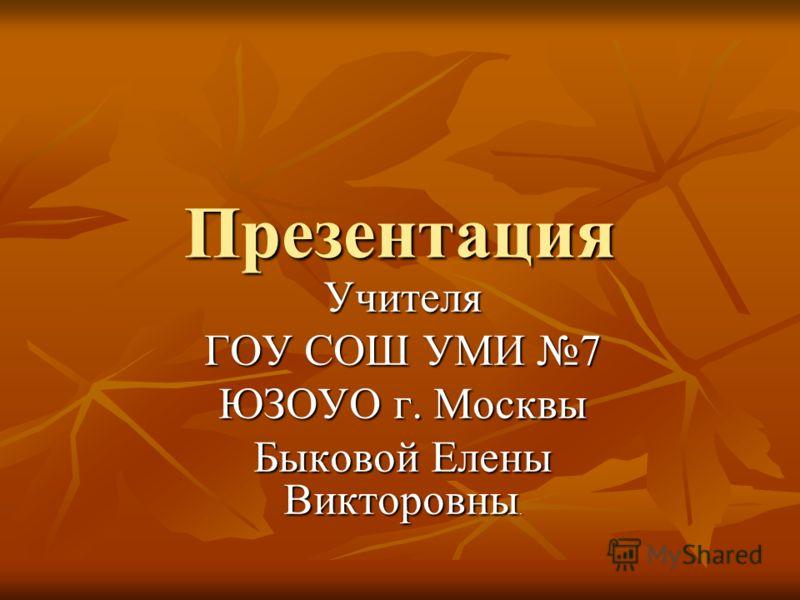 Презентация Учителя ГОУ СОШ УМИ 7 ЮЗОУО г. Москвы Быковой Елены Викторовны.