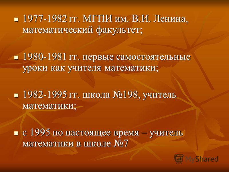 1977-1982 гг. МГПИ им. В.И. Ленина, математический факультет; 1977-1982 гг. МГПИ им. В.И. Ленина, математический факультет; 1980-1981 гг. первые самостоятельные уроки как учителя математики; 1980-1981 гг. первые самостоятельные уроки как учителя мате