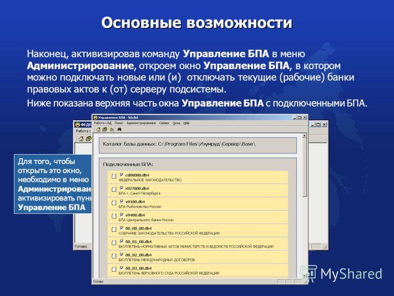 Наконец, активизировав команду Управление БПА в меню Администрирование, откроем окно Управление БПА, в котором можно подключать новые или (и) отключать текущие (рабочие) банки правовых актов к (от) серверу подсистемы. Основные возможности Для того, ч