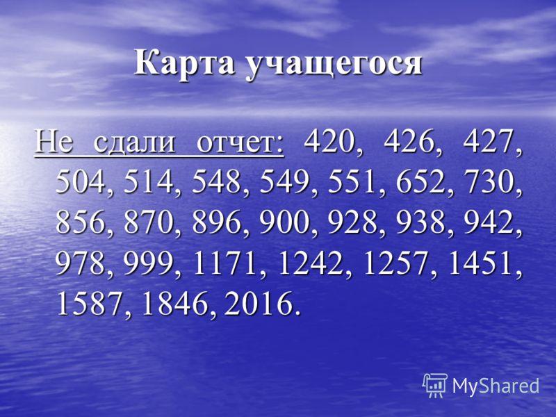 Карта учащегося Не сдали отчет: 420, 426, 427, 504, 514, 548, 549, 551, 652, 730, 856, 870, 896, 900, 928, 938, 942, 978, 999, 1171, 1242, 1257, 1451, 1587, 1846, 2016.