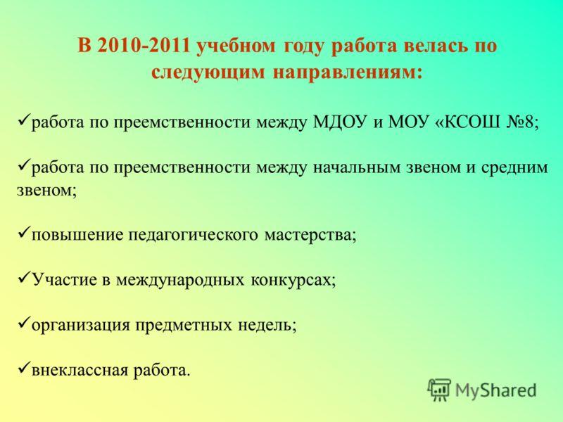 В 2010-2011 учебном году работа велась по следующим направлениям: работа по преемственности между МДОУ и МОУ «КСОШ 8; работа по преемственности между начальным звеном и средним звеном; повышение педагогического мастерства; Участие в международных кон