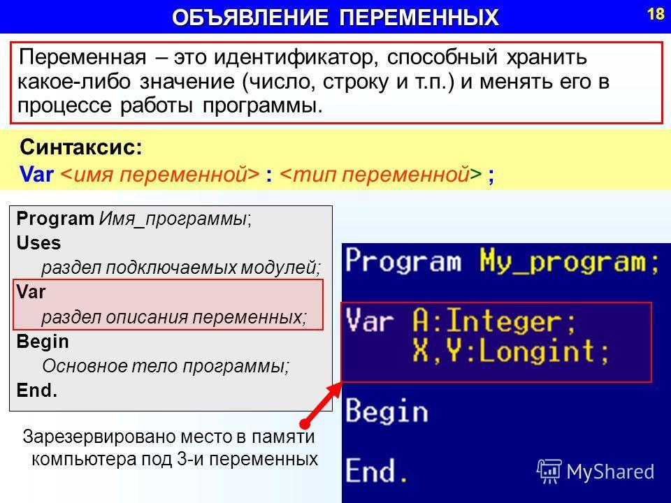 ОБЪЯВЛЕНИЕ ПЕРЕМЕННЫХ 18 Program Имя_программы; Uses раздел подключаемых модулей; Var раздел описания переменных; Begin Основное тело программы; End. Переменная – это идентификатор, способный хранить какое-либо значение (число, строку и т.п.) и менят