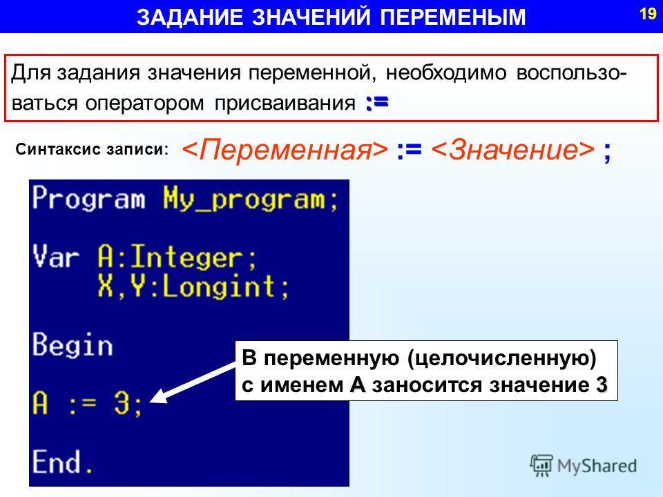 := Для задания значения переменной, необходимо воспользо- ваться оператором присваивания := := ; В переменную (целочисленную) А3 с именем А заносится значение 3 Синтаксис записи: ЗАДАНИЕ ЗНАЧЕНИЙ ПЕРЕМЕНЫМ 19