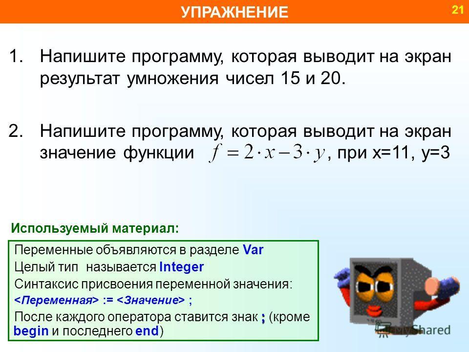 УПРАЖНЕНИЕ 21 1.Напишите программу, которая выводит на экран результат умножения чисел 15 и 20. 2.Напишите программу, которая выводит на экран значение функции, при x=11, y=3 Переменные объявляются в разделе Var Целый тип называется Integer Синтаксис