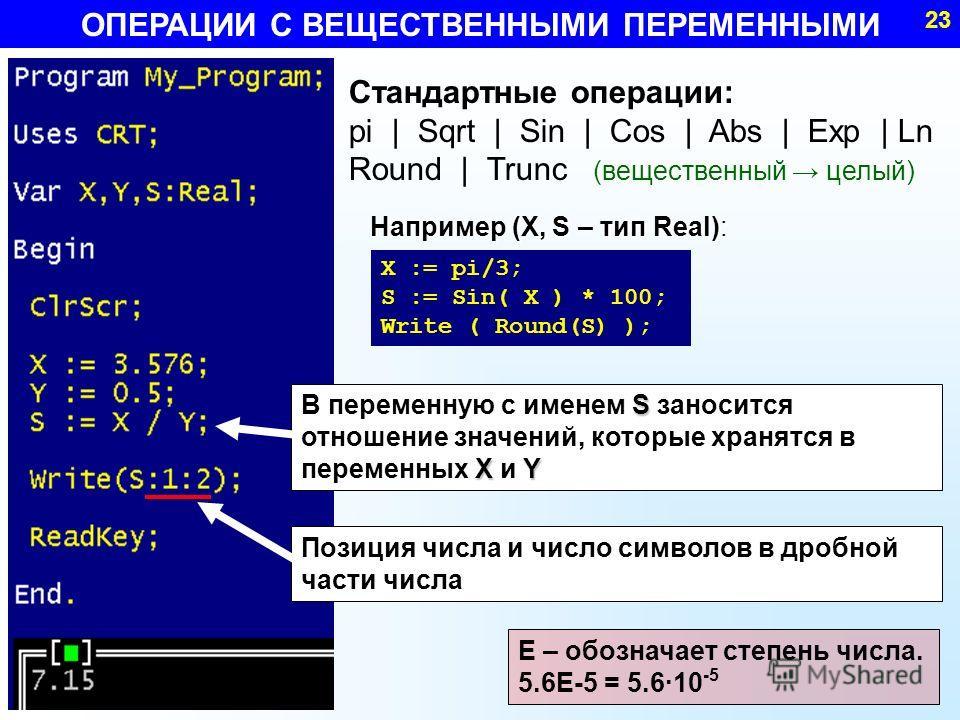 Стандартные операции: pi | Sqrt | Sin | Cos | Abs | Exp | Ln Round | Trunc (вещественный целый) Например (X, S – тип Real): Например (X, S – тип Real): ОПЕРАЦИИ С ВЕЩЕСТВЕННЫМИ ПЕРЕМЕННЫМИ 23 E – обозначает степень числа. 5.6E-5 = 5.6·10 -5 X := pi/3
