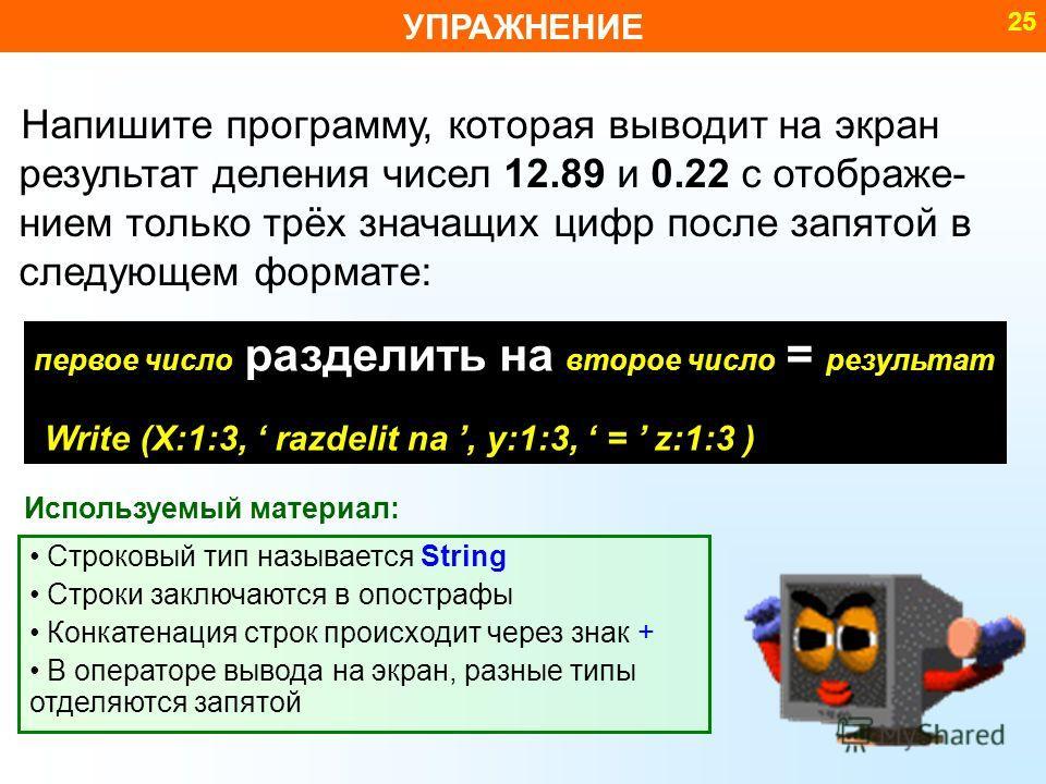 УПРАЖНЕНИЕ 25 Напишите программу, которая выводит на экран результат деления чисел 12.89 и 0.22 с отображе- нием только трёх значащих цифр после запятой в следующем формате: Строковый тип называется String Строки заключаются в опострафы Конкатенация