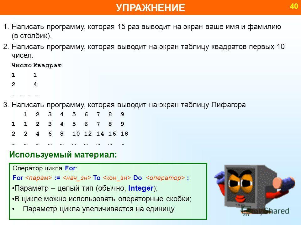 УПРАЖНЕНИЕ 40 Используемый материал: 1. Написать программу, которая 15 раз выводит на экран ваше имя и фамилию (в столбик). 2. Написать программу, которая выводит на экран таблицу квадратов первых 10 чисел. ЧислоКвадрат 11 24 … … … … 3. Написать прог