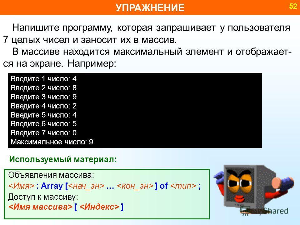 УПРАЖНЕНИЕ 52 Используемый материал: Объявления массива: : Array [ … ] of ; Доступ к массиву: [ ] Напишите программу, которая запрашивает у пользователя 7 целых чисел и заносит их в массив. В массиве находится максимальный элемент и отображает- ся на