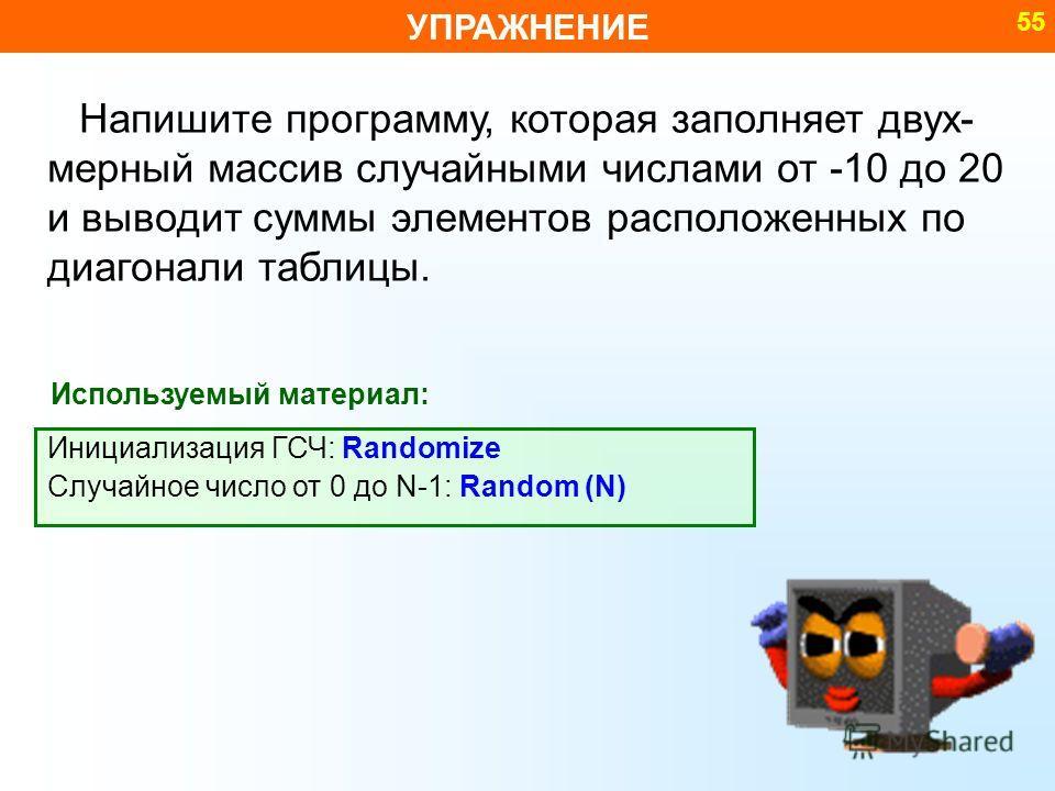 УПРАЖНЕНИЕ 55 Напишите программу, которая заполняет двух- мерный массив случайными числами от -10 до 20 и выводит суммы элементов расположенных по диагонали таблицы. Используемый материал: Инициализация ГСЧ: Randomize Случайное число от 0 до N-1: Ran