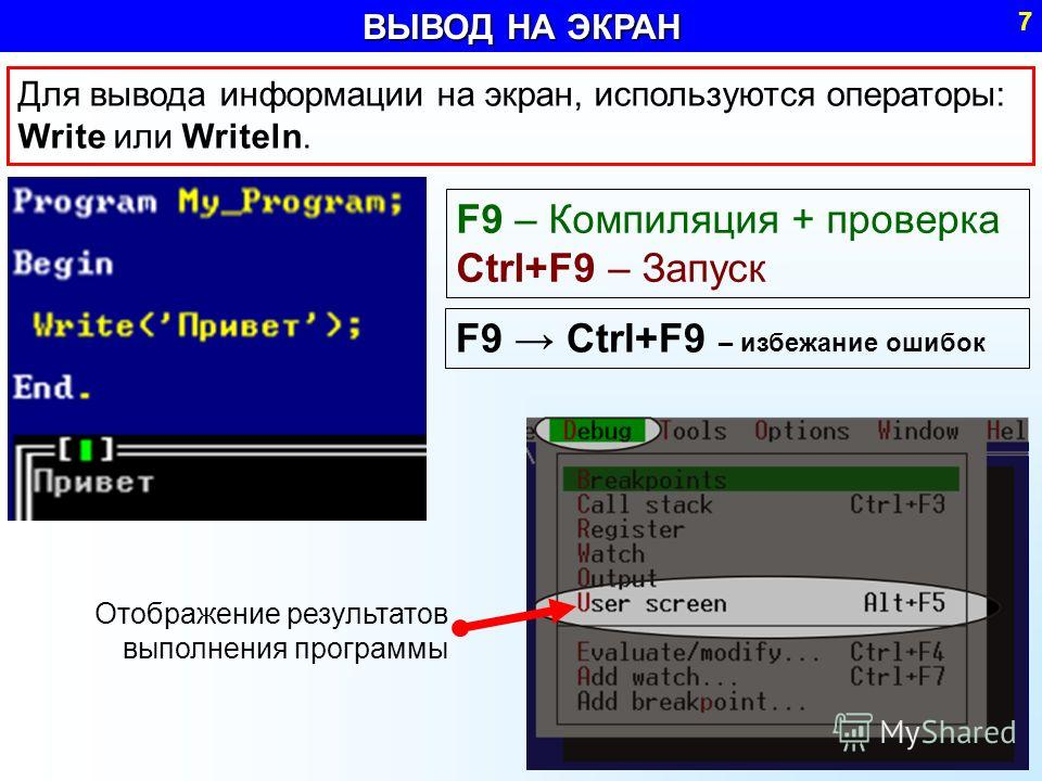 ВЫВОД НА ЭКРАН 7 Для вывода информации на экран, используются операторы: Write или Writeln. F9 – Компиляция + проверка Ctrl+F9 – Запуск Отображение результатов выполнения программы F9 Ctrl+F9 – избежание ошибок