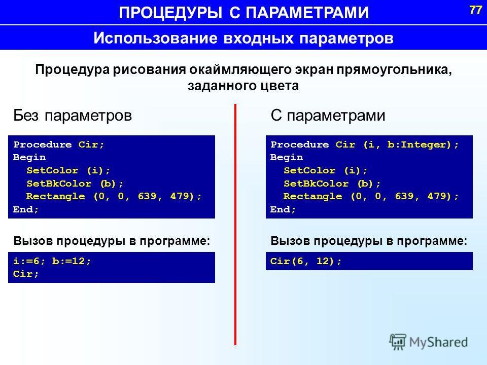 ПРОЦЕДУРЫ С ПАРАМЕТРАМИ 77 Procedure Cir; Begin SetColor (i); SetBkColor (b); Rectangle (0, 0, 639, 479); End; Процедура рисования окаймляющего экран прямоугольника, заданного цвета i:=6; b:=12; Cir; Вызов процедуры в программе: Использование входных
