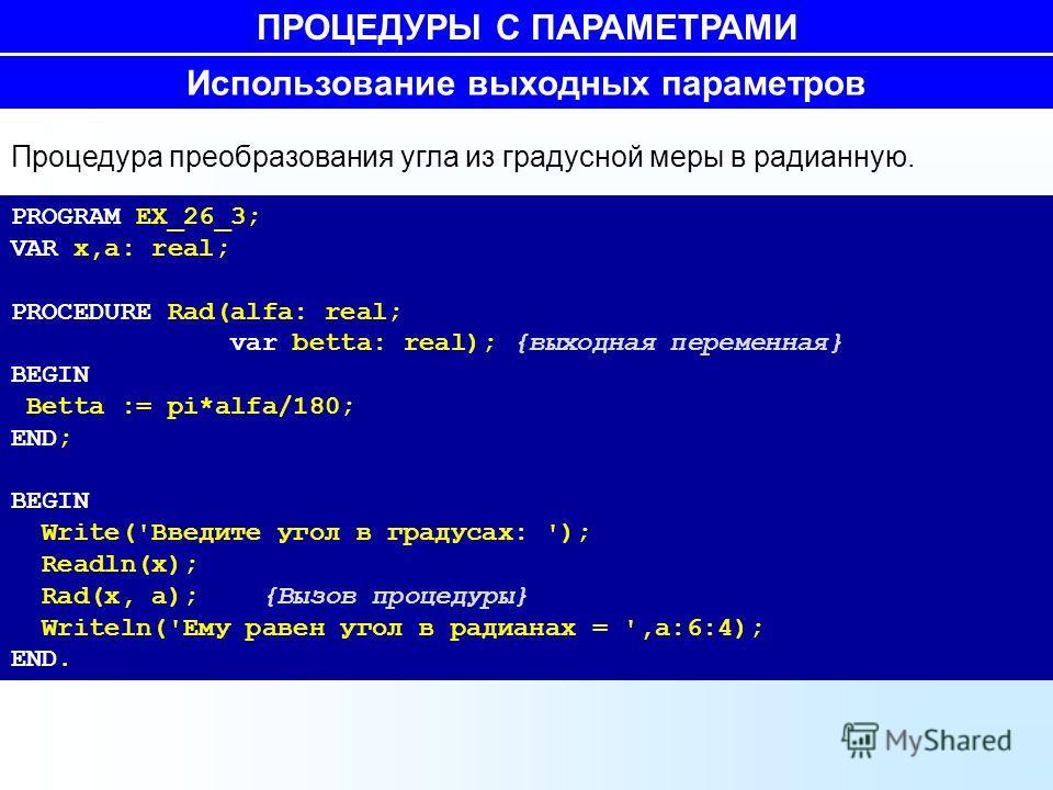78 Использование выходных параметров Процедура преобразования угла из градусной меры в радианную. PROGRAM EX_26_3; VAR x,a: real; PROCEDURE Rad(alfa: real; var betta: real); {выходная переменная} BEGIN Betta := pi*alfa/180; END; BEGIN Write('Введите