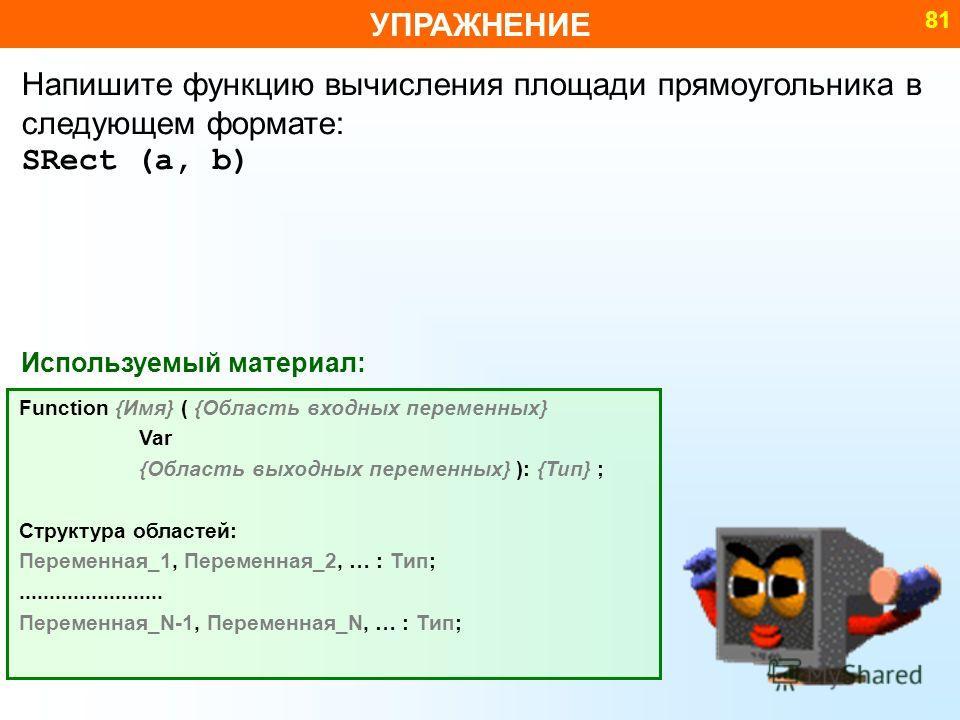 УПРАЖНЕНИЕ 81 Используемый материал: Function {Имя} ( {Область входных переменных} Var {Область выходных переменных} ): {Тип} ; Структура областей: Переменная_1, Переменная_2, … : Тип;........................ Переменная_N-1, Переменная_N, … : Тип; На