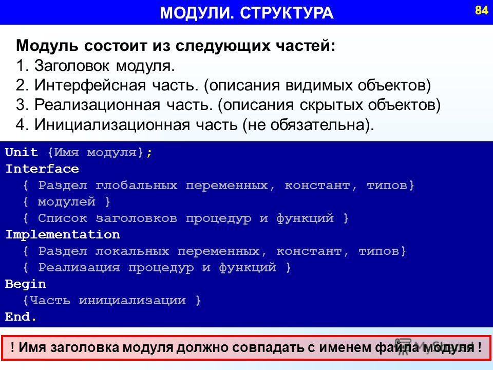 МОДУЛИ. СТРУКТУРА 84 Модуль состоит из следующих частей: 1.Заголовок модуля. 2.Интерфейсная часть. (описания видимых объектов) 3.Реализационная часть. (описания скрытых объектов) 4.Инициализационная часть (не обязательна). Unit {Имя модуля}; Interfac