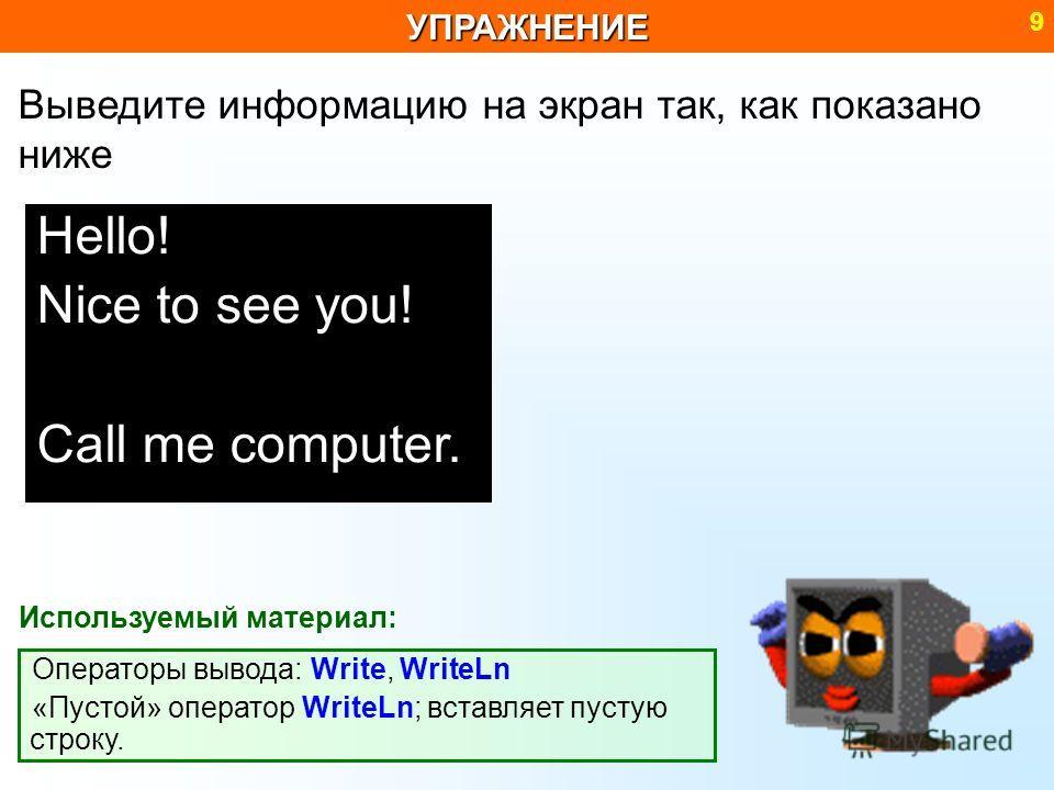 Операторы вывода: Write, WriteLn «Пустой» оператор WriteLn; вставляет пустую строку.УПРАЖНЕНИЕ 9 Hello! Nice to see you! Call me computer. Выведите информацию на экран так, как показано ниже Используемый материал: