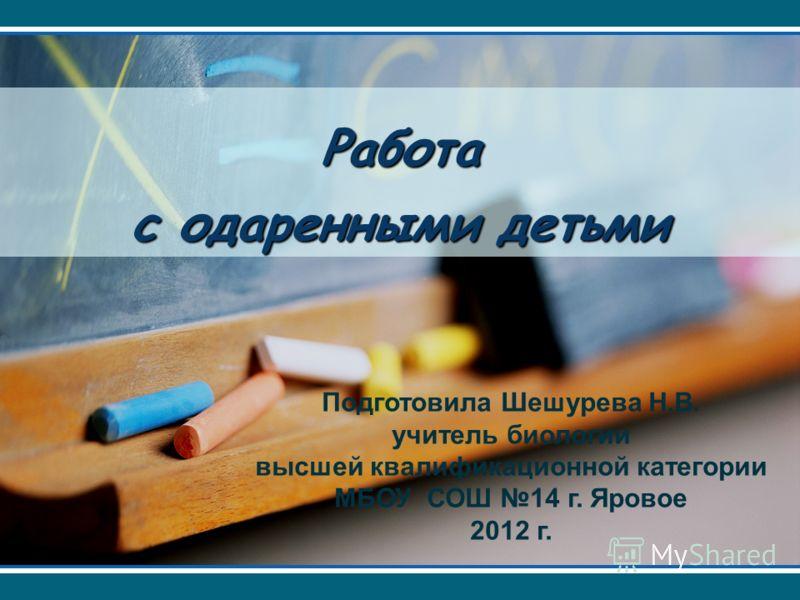 Работа с одаренными детьми Подготовила Шешурева Н.В. учитель биологии высшей квалификационной категории МБОУ СОШ 14 г. Яровое 2012 г.