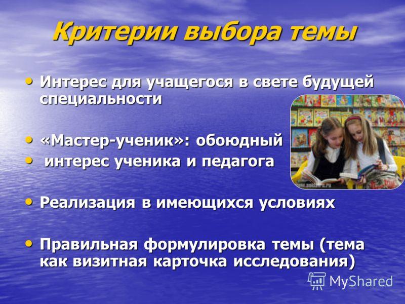 Критерии выбора темы Интерес для учащегося в свете будущей специальности Интерес для учащегося в свете будущей специальности «Мастер-ученик»: обоюдный «Мастер-ученик»: обоюдный интерес ученика и педагога интерес ученика и педагога Реализация в имеющи