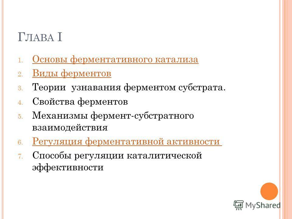 Г ЛАВА I 1. Основы ферментативного катализа Основы ферментативного катализа 2. Виды ферментов Виды ферментов 3. Теории узнавания ферментом субстрата. 4. Свойства ферментов 5. Механизмы фермент-субстратного взаимодействия 6. Регуляция ферментативной а