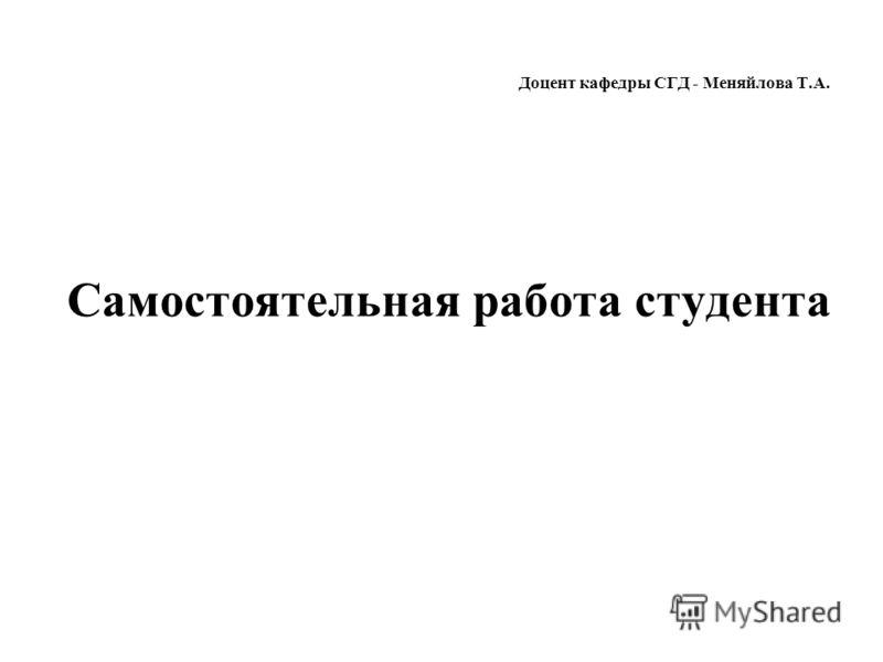 Доцент кафедры СГД - Меняйлова Т.А. Самостоятельная работа студента