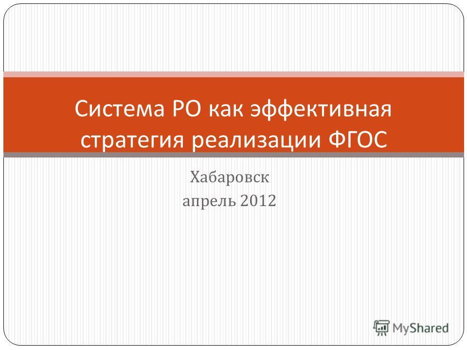 Хабаровск апрель 2012 Система РО как эффективная стратегия реализации ФГОС