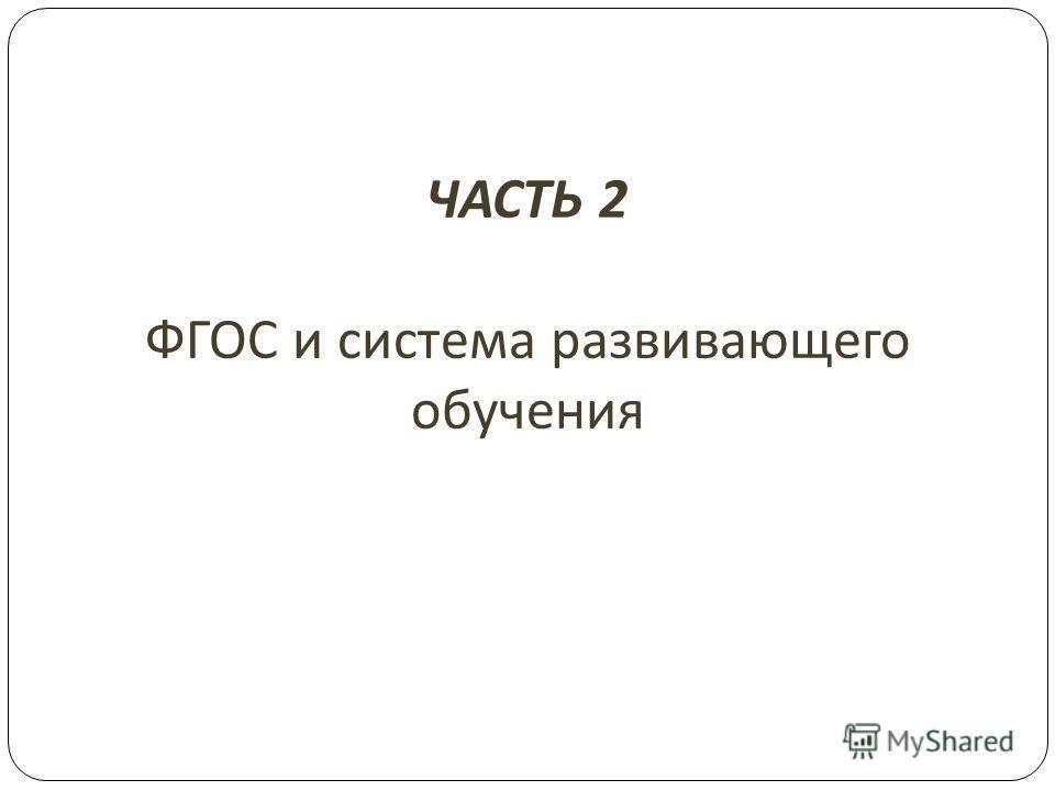 ЧАСТЬ 2 ФГОС и система развивающего обучения