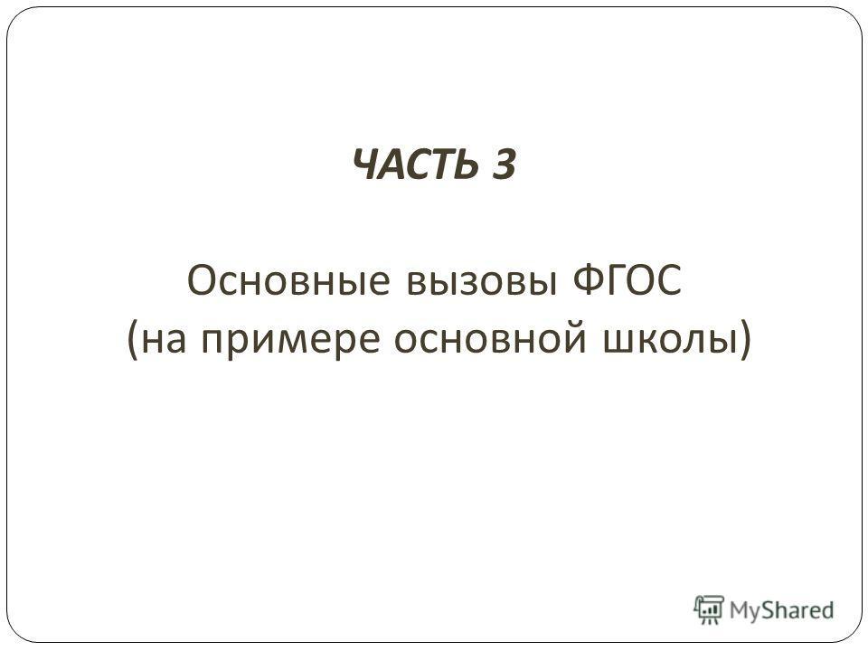 ЧАСТЬ 3 Основные вызовы ФГОС ( на примере основной школы )