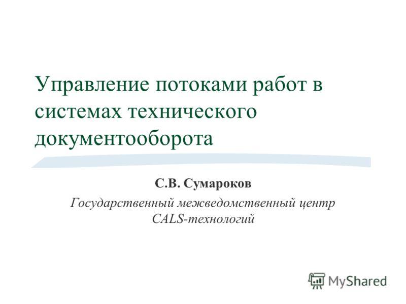 Управление потоками работ в системах технического документооборота С.В. Сумароков Государственный межведомственный центр CALS-технологий