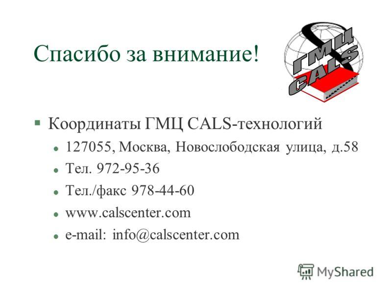 Спасибо за внимание! §Координаты ГМЦ CALS-технологий l 127055, Москва, Новослободская улица, д.58 l Тел. 972-95-36 l Тел./факс 978-44-60 l www.calscenter.com l e-mail: info@calscenter.com