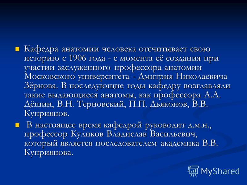 Кафедра анатомии человека отсчитывает свою историю с 1906 года - с момента её создания при участии заслуженного профессора анатомии Московского университета - Дмитрия Николаевича Зёрнова. В последующие годы кафедру возглавляли такие выдающиеся анатом