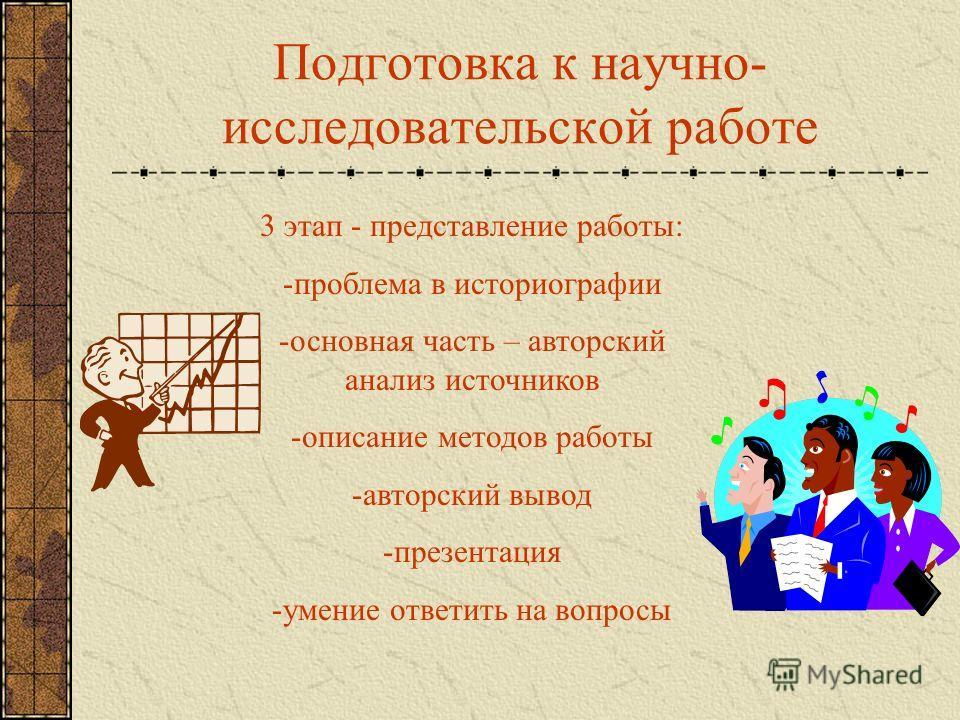 Подготовка к научно- исследовательской работе 3 этап - представление работы: -проблема в историографии -основная часть – авторский анализ источников -описание методов работы -авторский вывод -презентация -умение ответить на вопросы