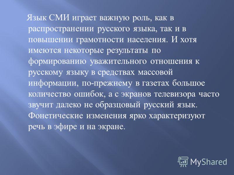 Язык СМИ играет важную роль, как в распространении русского языка, так и в повышении грамотности населения. И хотя имеются некоторые результаты по формированию уважительного отношения к русскому языку в средствах массовой информации, по - прежнему в