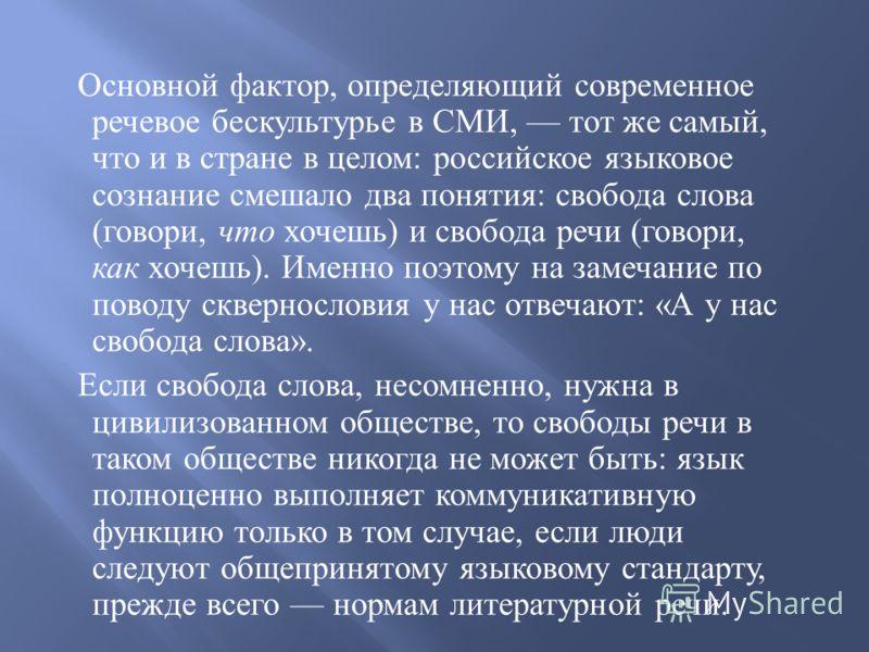 Основной фактор, определяющий современное речевое бескультурье в СМИ, тот же самый, что и в стране в целом : российское языковое сознание смешало два понятия : свобода слова ( говори, что хочешь ) и свобода речи ( говори, как хочешь ). Именно поэтому