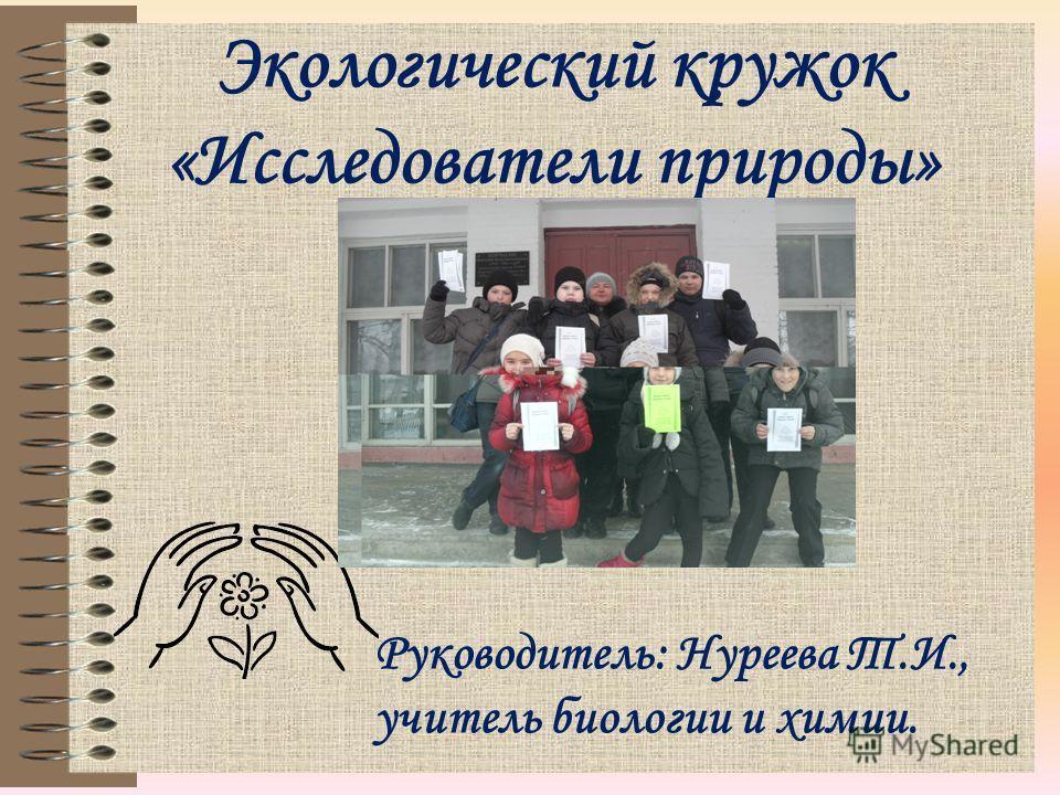 Экологический кружок «Исследователи природы» Руководитель: Нуреева Т.И., учитель биологии и химии.