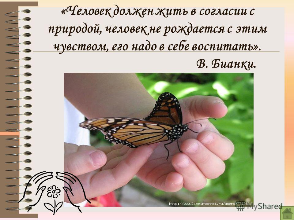 «Человек должен жить в согласии с природой, человек не рождается с этим чувством, его надо в себе воспитать». В. Бианки.