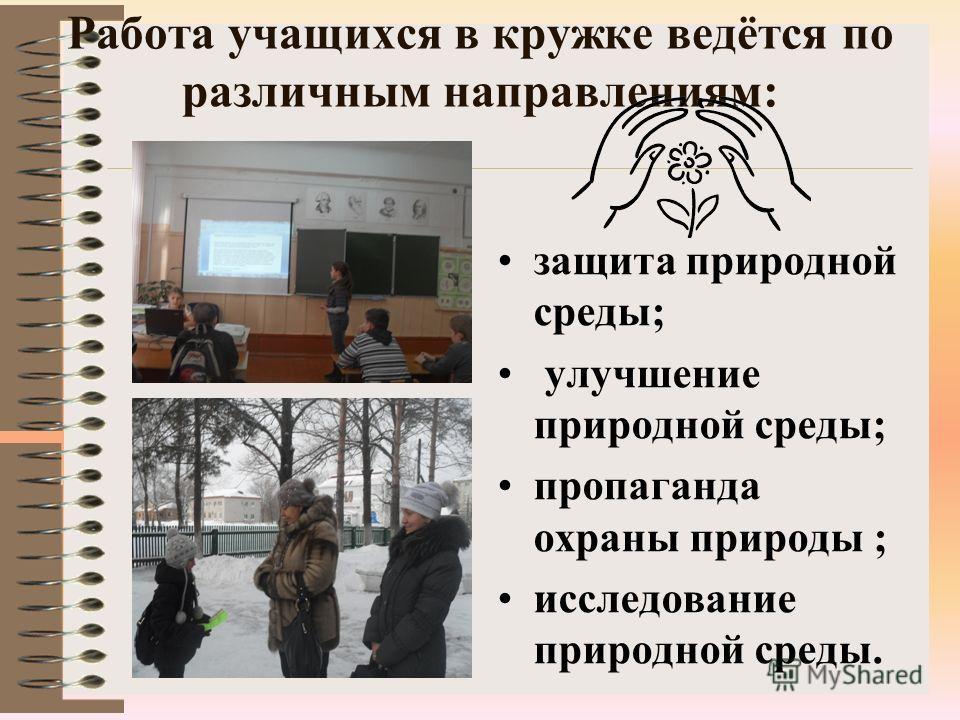 Работа учащихся в кружке ведётся по различным направлениям: защита природной среды; улучшение природной среды; пропаганда охраны природы ; исследование природной среды.