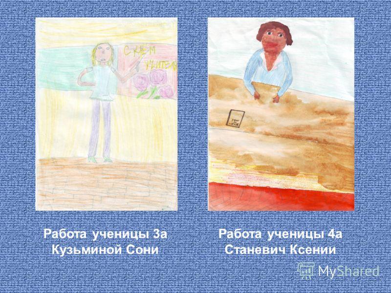 Работа ученицы 3а Кузьминой Сони Работа ученицы 4а Станевич Ксении
