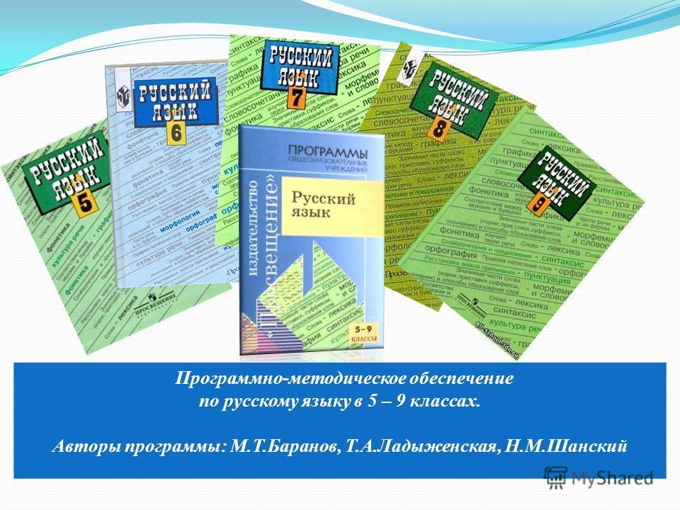 Программно-методическое обеспечение по русскому языку в 5 – 9 классах. Авторы программы: М.Т.Баранов, Т.А.Ладыженская, Н.М.Шанский