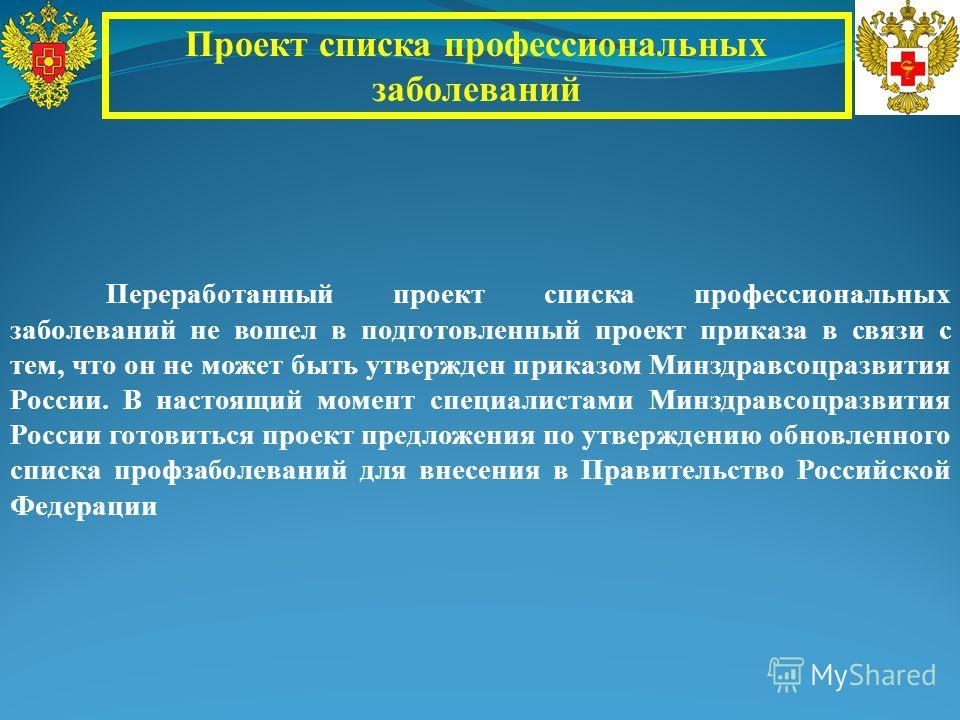 Проект списка профессиональных заболеваний Переработанный проект списка профессиональных заболеваний не вошел в подготовленный проект приказа в связи с тем, что он не может быть утвержден приказом Минздравсоцразвития России. В настоящий момент специа